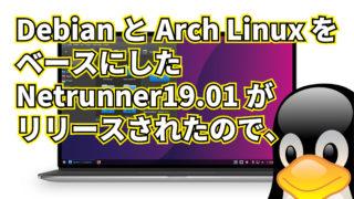 Debian と Arch Linux をベースにした Netrunner 19.01 がリリースされたので、