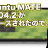 Ubuntu MATE 18.04.2 がリリースされたので、