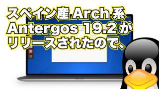 スペイン産Arch系ディストロAntergos 19.2がリリースされたので、