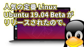 人気の定番Linux Ubuntu 19.04 Beta がリリースされたので、