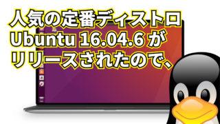 人気の定番ディストロ Ubuntu 16.04.6 がリリースされたので、