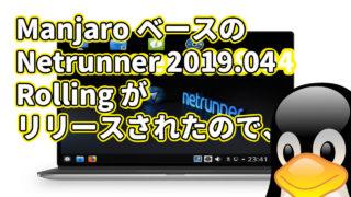 Manjaro ベースの Netrunner 2019.04 Rolling がリリースされたので、