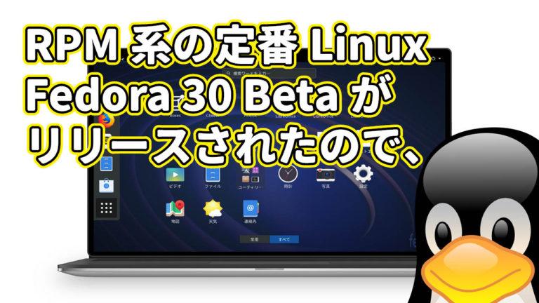 RPM 系の定番ディストロ Fedora 30 Beta がリリースされたので、