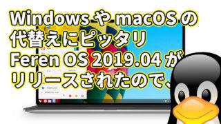 Windows や macOS の代替えにピッタリの Feren OS 2019.04 がリリースされたので、