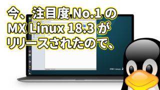 今、注目度 No.1 の MX Linux 18.3 がリリースされたので、