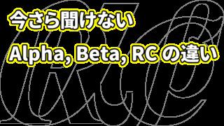今さら聞けない!Alpha 版・ Beta 版・ RC 版って?