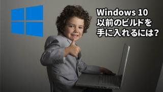 Windows 10 以前のビルドを 手に入れるには?