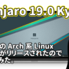 Manjaro 19.0 Kyria: 大人気のArch系Linux最新版がリリースされたので試してみた。