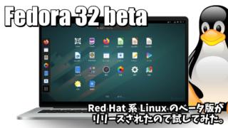 Fedora 32 beta: Red Hat 系Linuxのベータ版がリリースされたので試してみた。